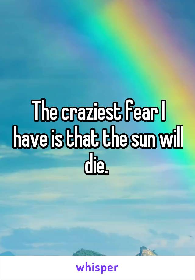 The craziest fear I have is that the sun will die.