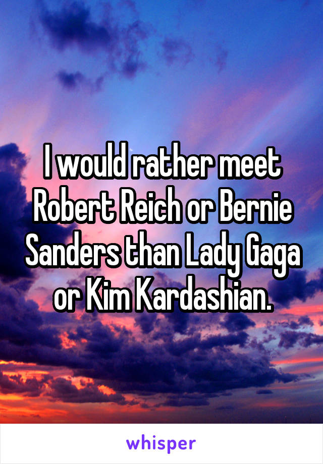 I would rather meet Robert Reich or Bernie Sanders than Lady Gaga or Kim Kardashian.