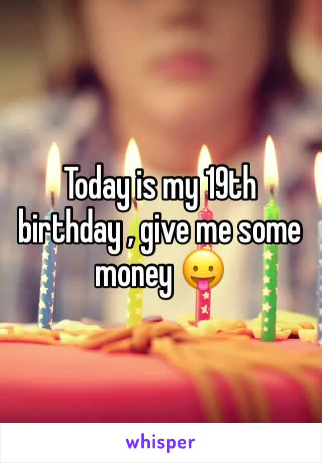 Today is my 19th birthday , give me some money 😛