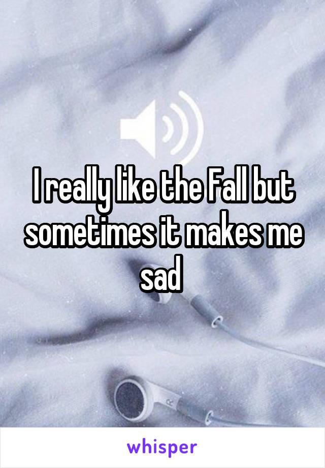 I really like the Fall but sometimes it makes me sad