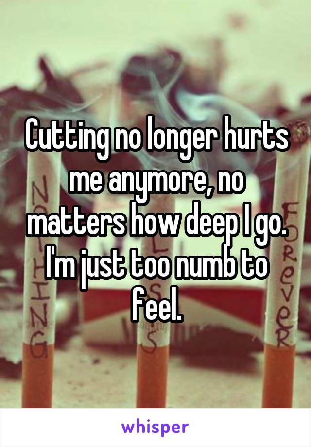 Cutting no longer hurts me anymore, no matters how deep I go. I'm just too numb to feel.