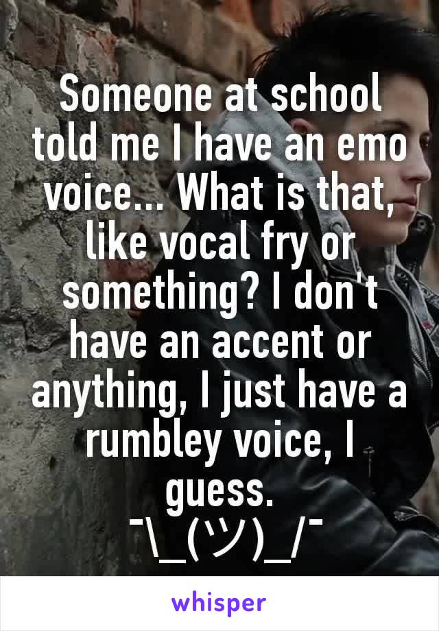 Someone at school told me I have an emo voice... What is that, like vocal fry or something? I don't have an accent or anything, I just have a rumbley voice, I guess.  ¯\_(ツ)_/¯
