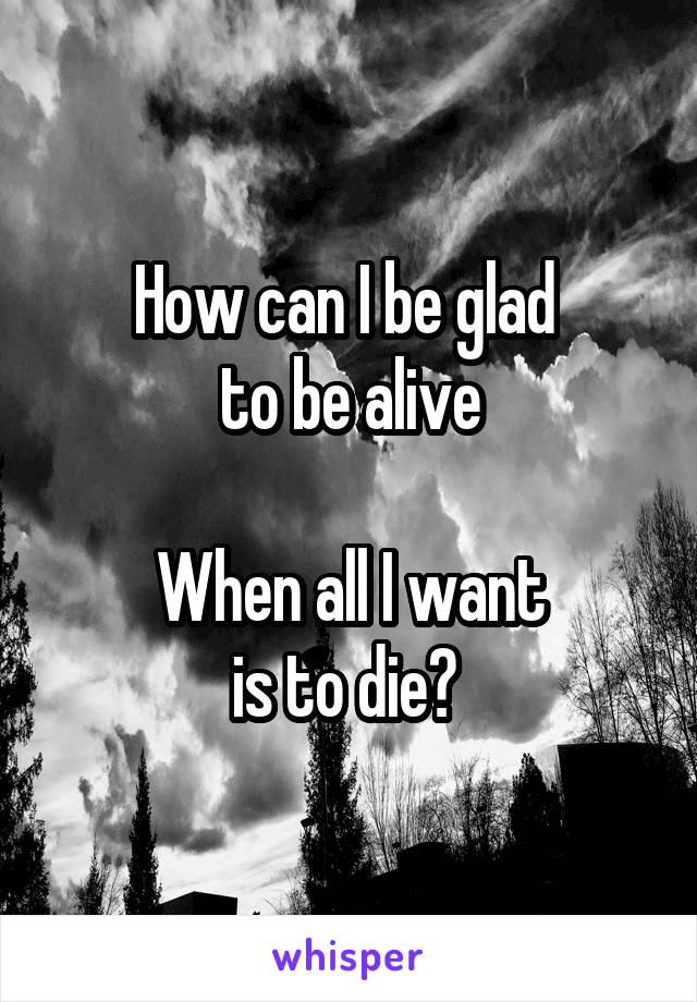 How can I be glad  to be alive  When all I want is to die?