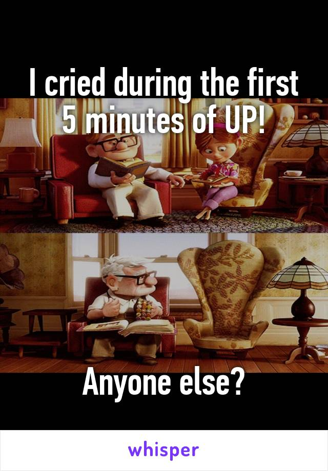 I cried during the first 5 minutes of UP!       Anyone else?