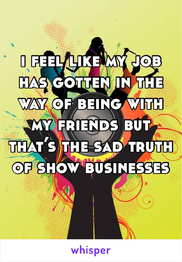 i feel like my job has gotten in the way of being with my friends but that's the sad truth of show businesses