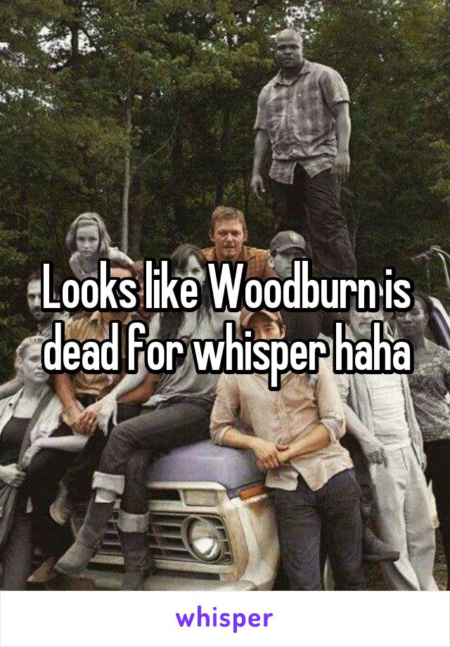 Looks like Woodburn is dead for whisper haha