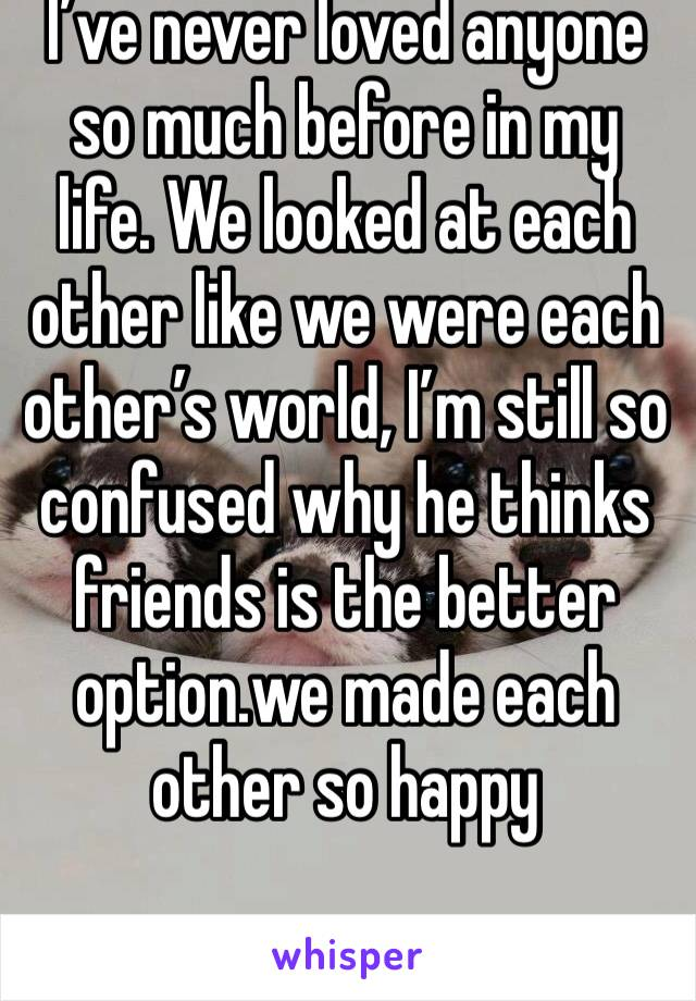 I've never loved anyone so much before in my life. We looked at each other like we were each other's world, I'm still so confused why he thinks friends is the better option.we made each other so happy