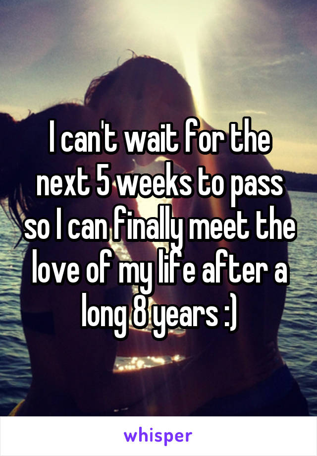I can't wait for the next 5 weeks to pass so I can finally meet the love of my life after a long 8 years :)