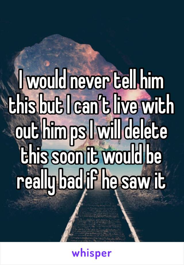 I would never tell him this but I can't live with out him ps I will delete this soon it would be really bad if he saw it