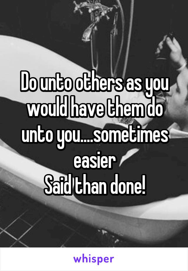 Do unto others as you would have them do unto you....sometimes easier Said than done!