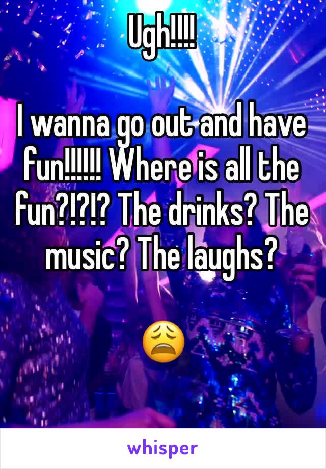 Ugh!!!!  I wanna go out and have fun!!!!!! Where is all the fun?!?!? The drinks? The music? The laughs?  😩