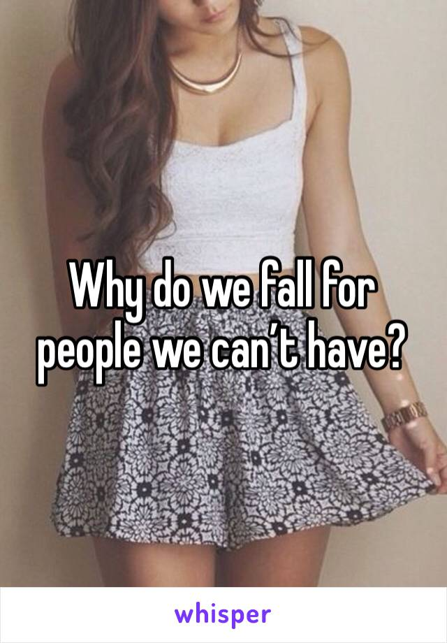 Why do we fall for people we can't have?