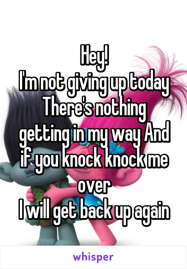 Hey! I'm not giving up today There's nothing getting in my way And if you knock knock me over I will get back up again