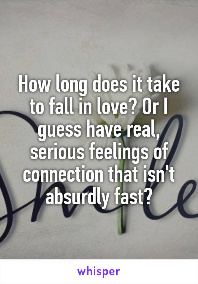 How long does it take to fall in love? Or I guess have real, serious feelings of connection that isn't absurdly fast?