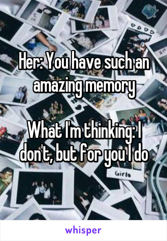 Her: You have such an amazing memory  What I'm thinking: I don't, but for you I do