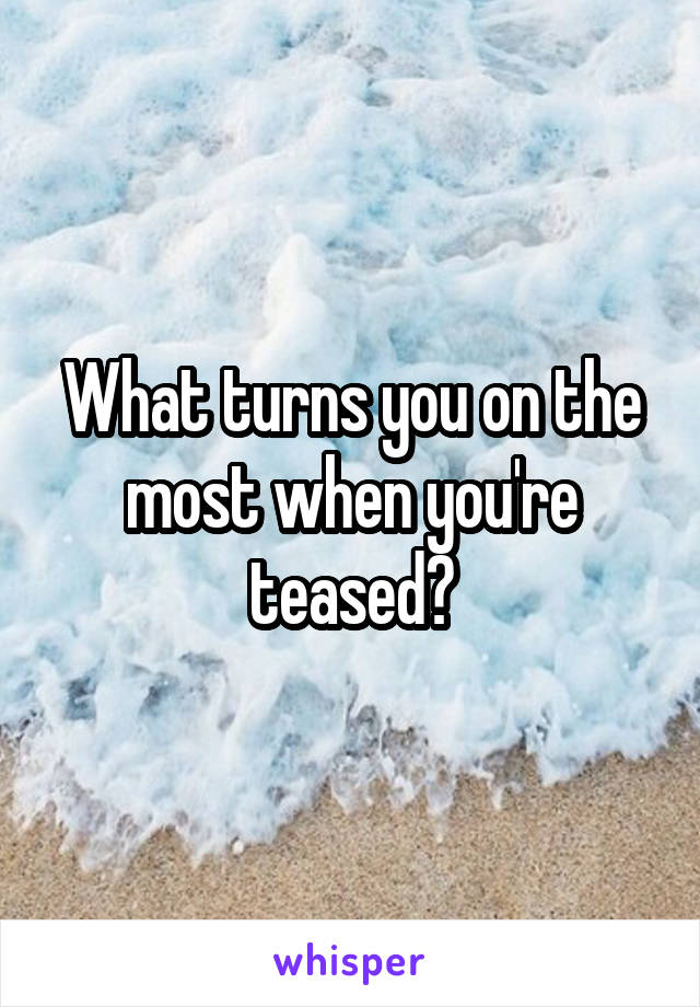 What turns you on the most when you're teased?