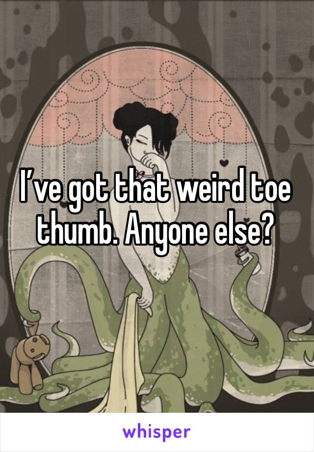 I've got that weird toe thumb. Anyone else?