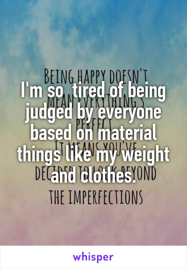 I'm so  tired of being judged by everyone based on material things like my weight and clothes.