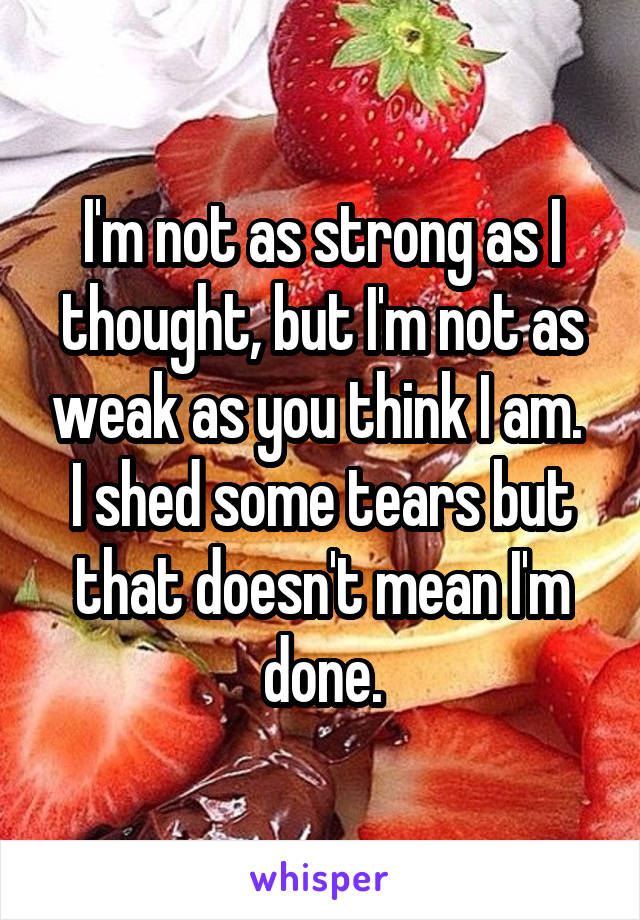 I'm not as strong as I thought, but I'm not as weak as you think I am.  I shed some tears but that doesn't mean I'm done.