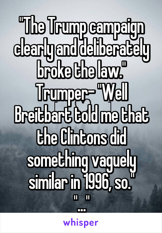 """The Trump campaign clearly and deliberately broke the law."" Trumper- ""Well Breitbart told me that the Clintons did something vaguely similar in 1996, so."" ""..."""