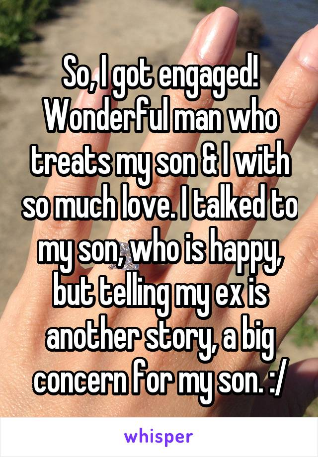 So, I got engaged! Wonderful man who treats my son & I with so much love. I talked to my son, who is happy, but telling my ex is another story, a big concern for my son. :/