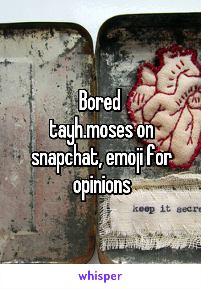 Bored  tayh.moses on snapchat, emoji for opinions