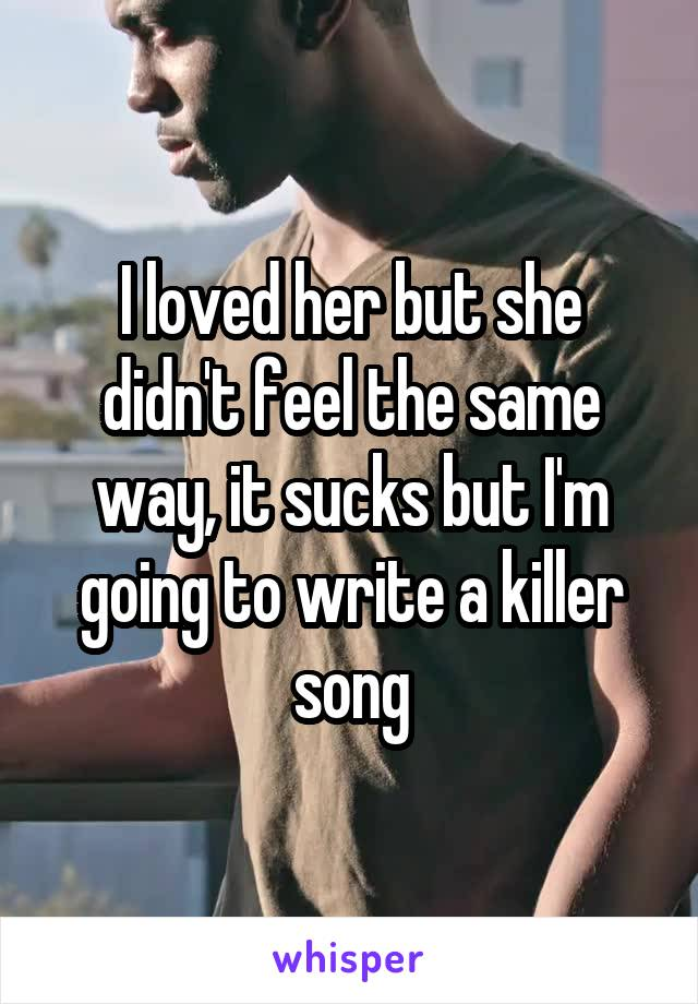 I loved her but she didn't feel the same way, it sucks but I'm going to write a killer song