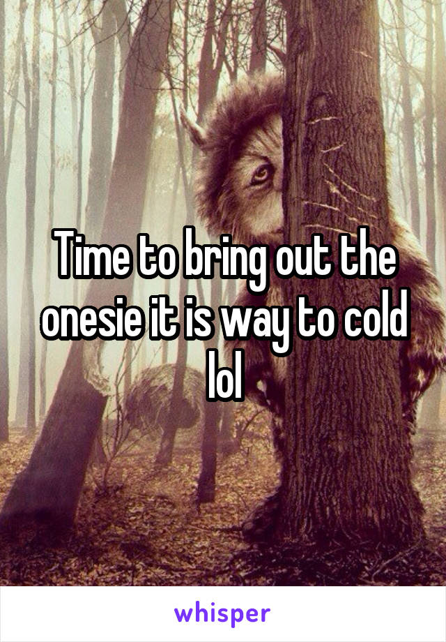 Time to bring out the onesie it is way to cold lol