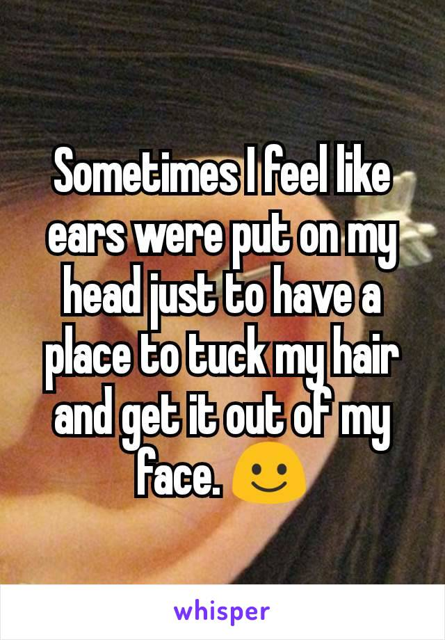 Sometimes I feel like ears were put on my head just to have a place to tuck my hair and get it out of my face. ☺