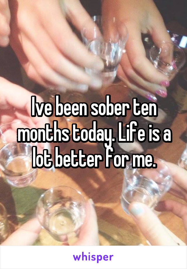Ive been sober ten months today. Life is a lot better for me.