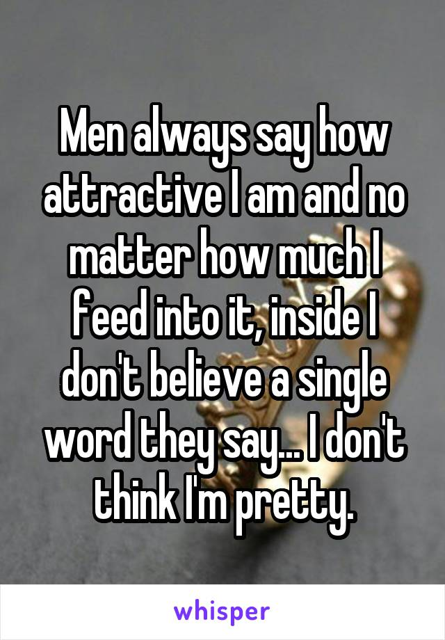 Men always say how attractive I am and no matter how much I feed into it, inside I don't believe a single word they say... I don't think I'm pretty.