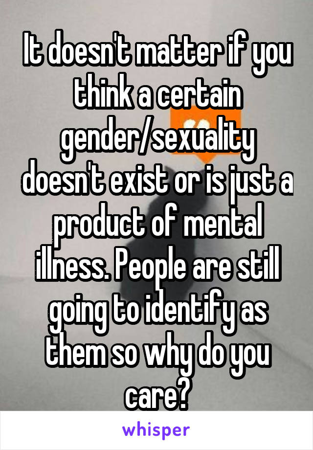 It doesn't matter if you think a certain gender/sexuality doesn't exist or is just a product of mental illness. People are still going to identify as them so why do you care?