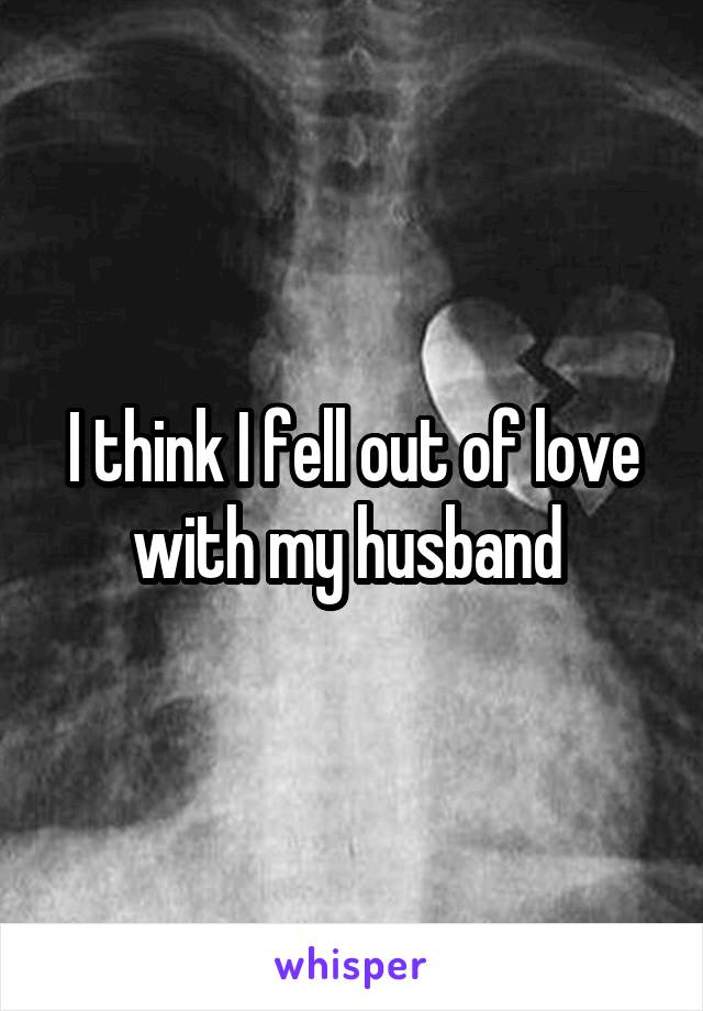 I think I fell out of love with my husband