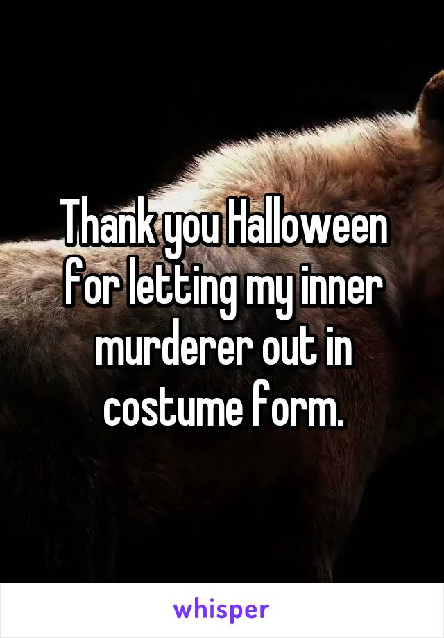 Thank you Halloween for letting my inner murderer out in costume form.