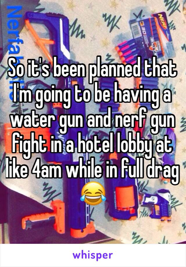 So it's been planned that I'm going to be having a water gun and nerf gun fight in a hotel lobby at like 4am while in full drag 😂