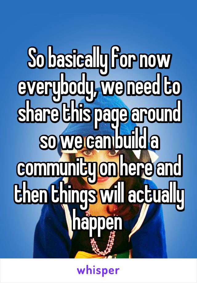 So basically for now everybody, we need to share this page around so we can build a community on here and then things will actually happen