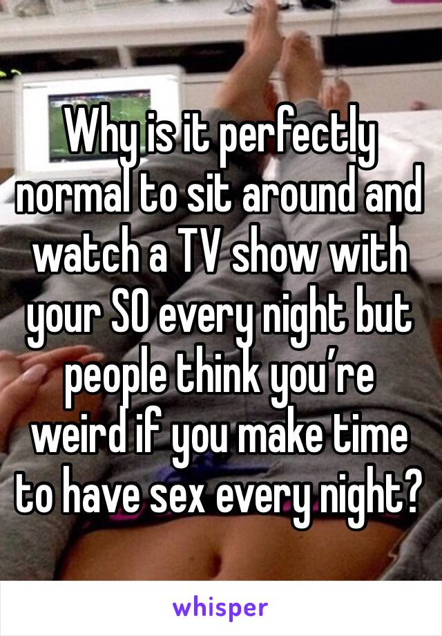 Why is it perfectly normal to sit around and watch a TV show with your SO every night but people think you're weird if you make time to have sex every night?