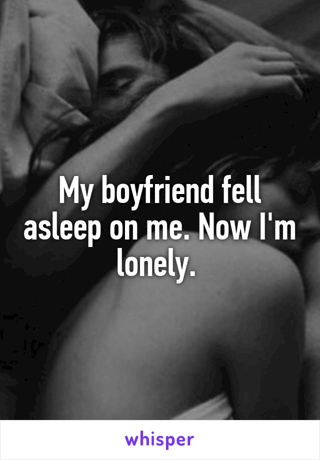 My boyfriend fell asleep on me. Now I'm lonely.