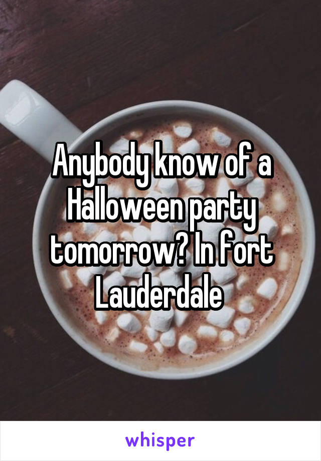 Anybody know of a Halloween party tomorrow? In fort Lauderdale