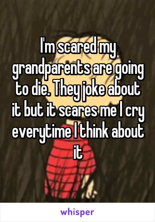 I'm scared my grandparents are going to die. They joke about it but it scares me I cry everytime I think about it