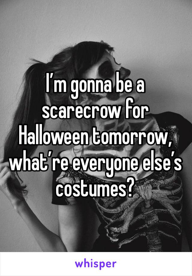 I'm gonna be a scarecrow for Halloween tomorrow, what're everyone else's costumes?
