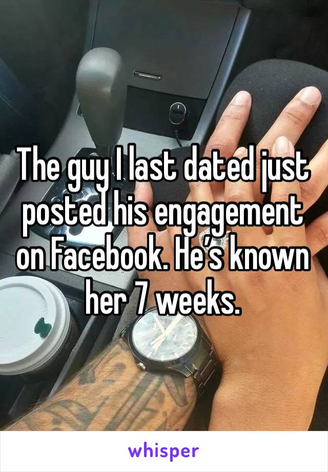 The guy I last dated just posted his engagement on Facebook. He's known her 7 weeks.