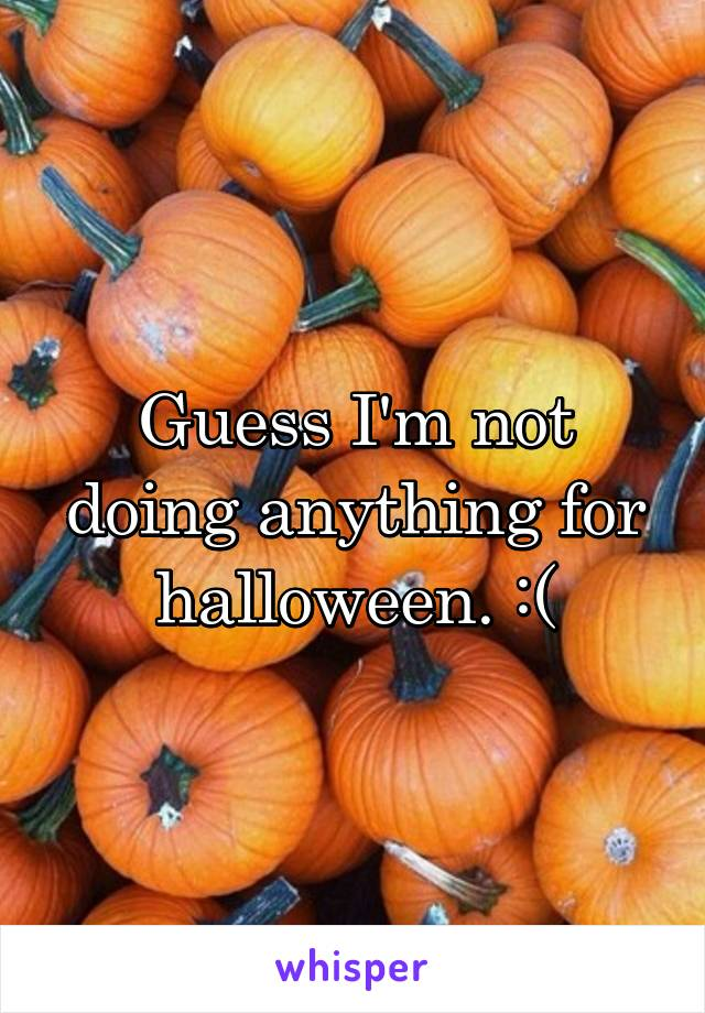 Guess I'm not doing anything for halloween. :(