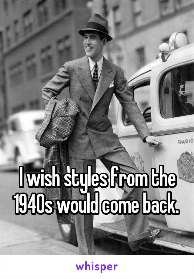 I wish styles from the 1940s would come back.
