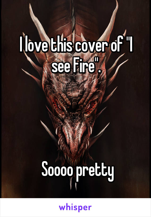 "I love this cover of ""I see Fire"".      Soooo pretty"