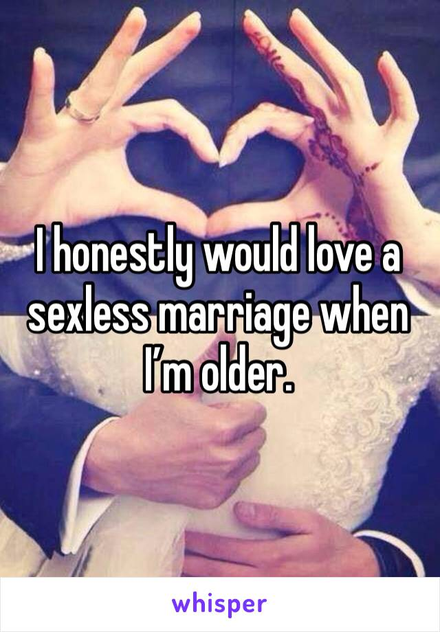 I honestly would love a sexless marriage when I'm older.