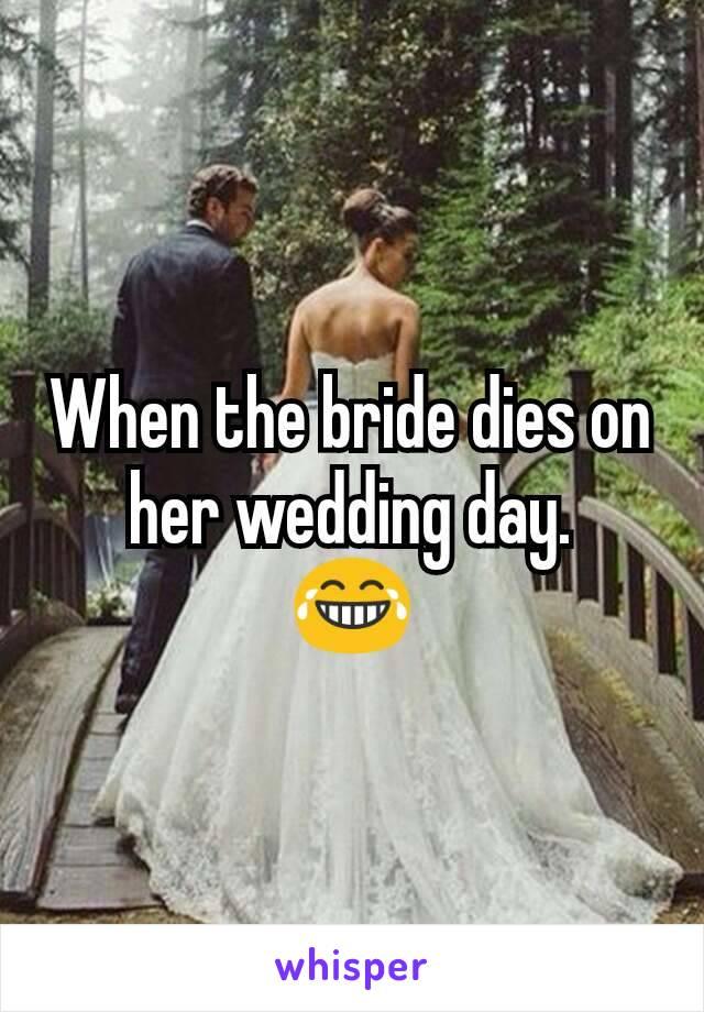 When the bride dies on her wedding day. 😂