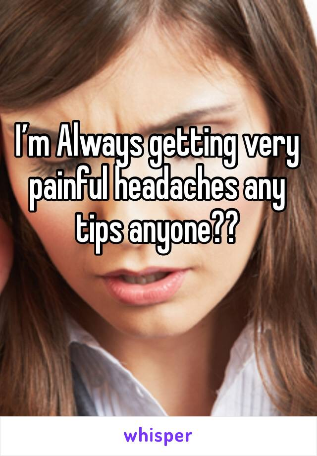 I'm Always getting very painful headaches any tips anyone??