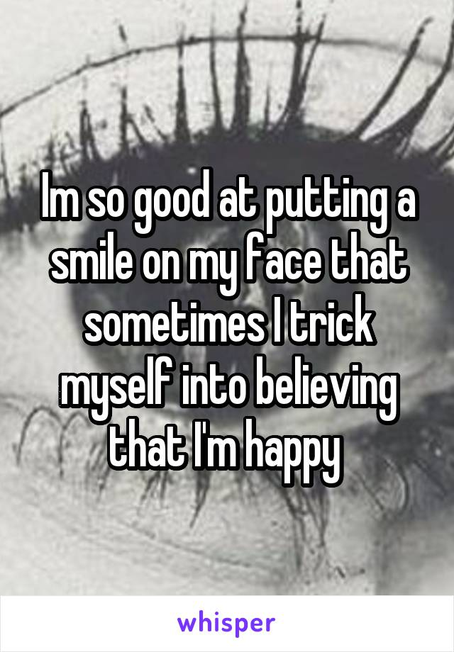 Im so good at putting a smile on my face that sometimes I trick myself into believing that I'm happy