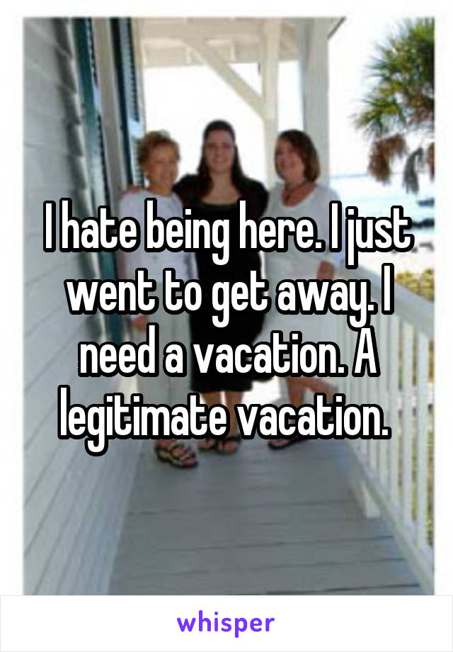 I hate being here. I just went to get away. I need a vacation. A legitimate vacation.
